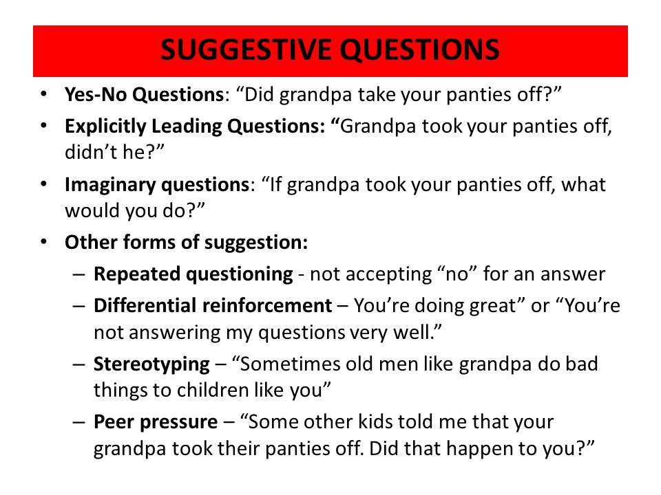 SUGGESTIVE QUESTIONS Yes-No Questions: Did grandpa take your panties off