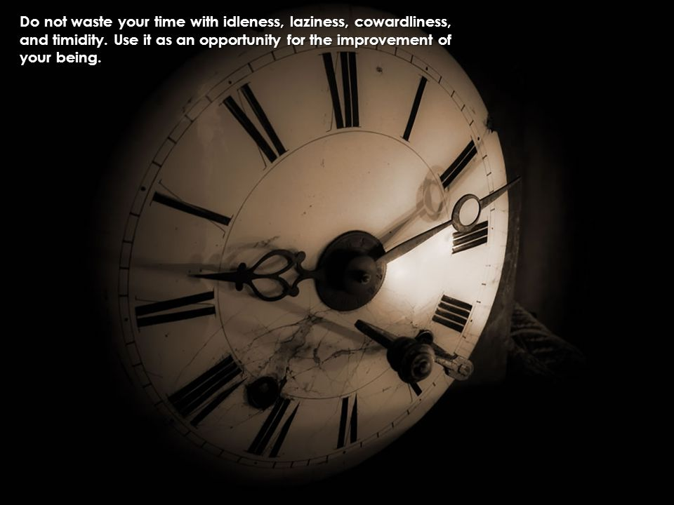 Do not waste your time with idleness, laziness, cowardliness,