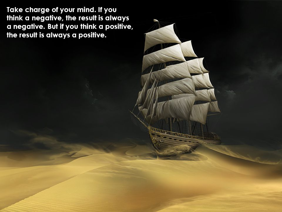Take charge of your mind. If you