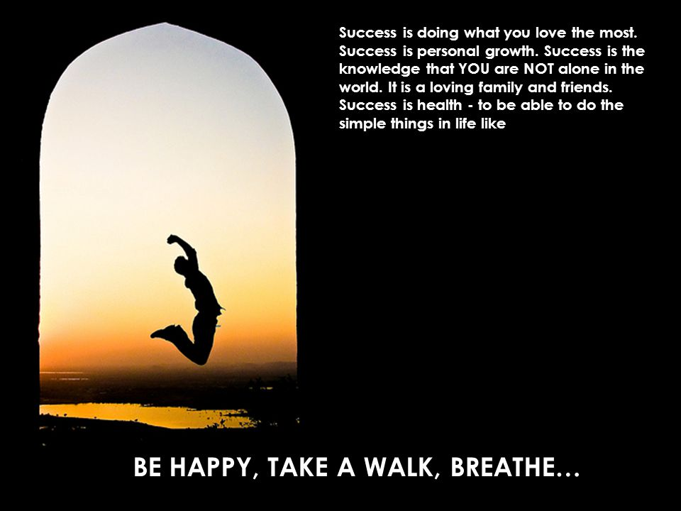BE HAPPY, TAKE A WALK, BREATHE…