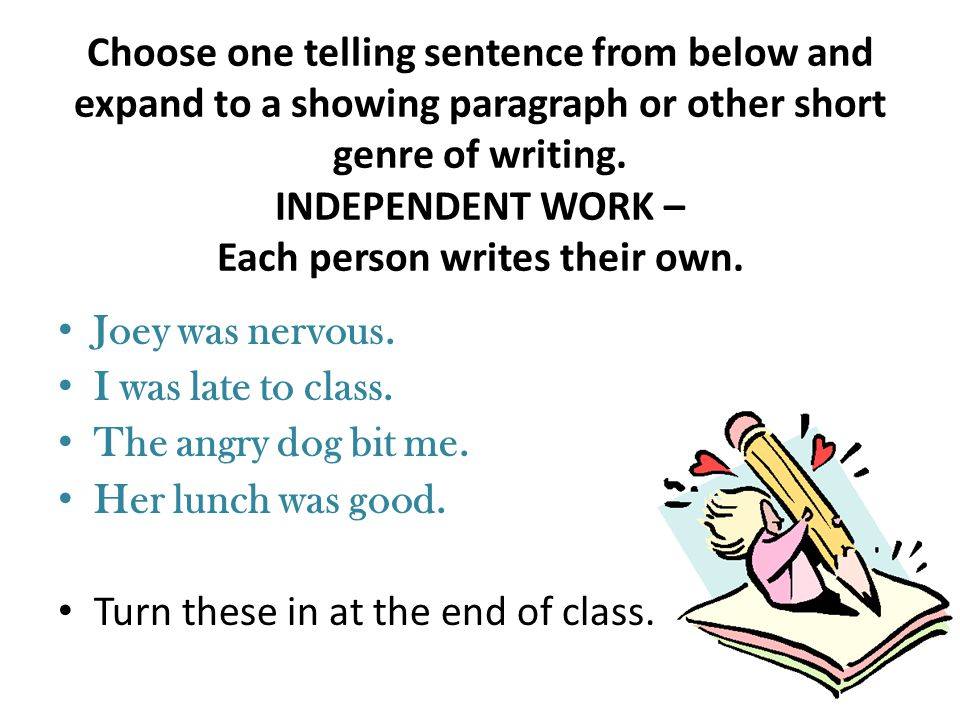 Choose one telling sentence from below and expand to a showing paragraph or other short genre of writing. INDEPENDENT WORK – Each person writes their own.