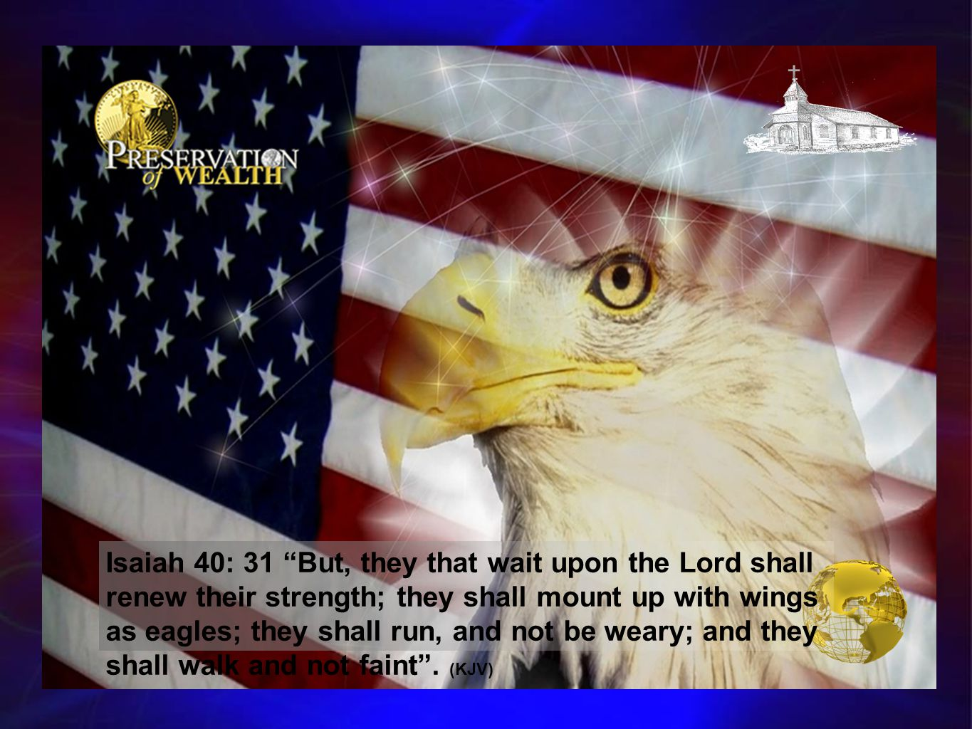 Isaiah 40: 31 But, they that wait upon the Lord shall renew their strength; they shall mount up with wings as eagles; they shall run, and not be weary; and they shall walk and not faint .