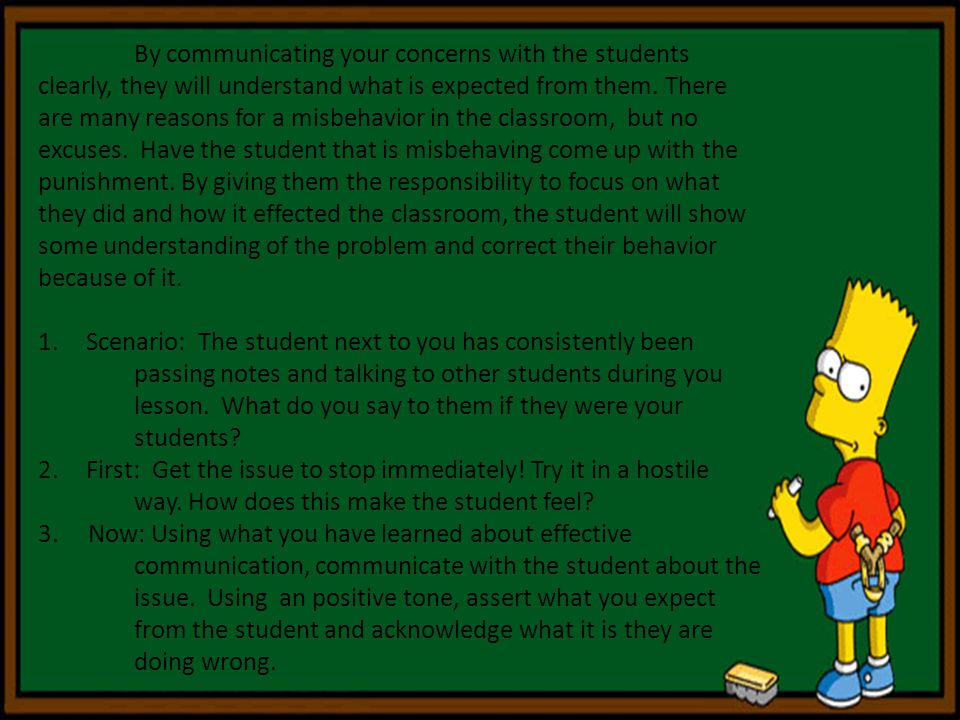 By communicating your concerns with the students clearly, they will understand what is expected from them. There are many reasons for a misbehavior in the classroom, but no excuses. Have the student that is misbehaving come up with the punishment. By giving them the responsibility to focus on what they did and how it effected the classroom, the student will show some understanding of the problem and correct their behavior because of it.