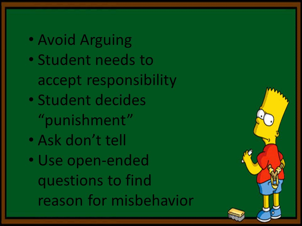 Avoid Arguing Student needs to accept responsibility. Student decides punishment Ask don't tell.