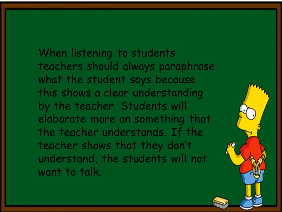 When listening to students teachers should always paraphrase what the student says because this shows a clear understanding by the teacher.