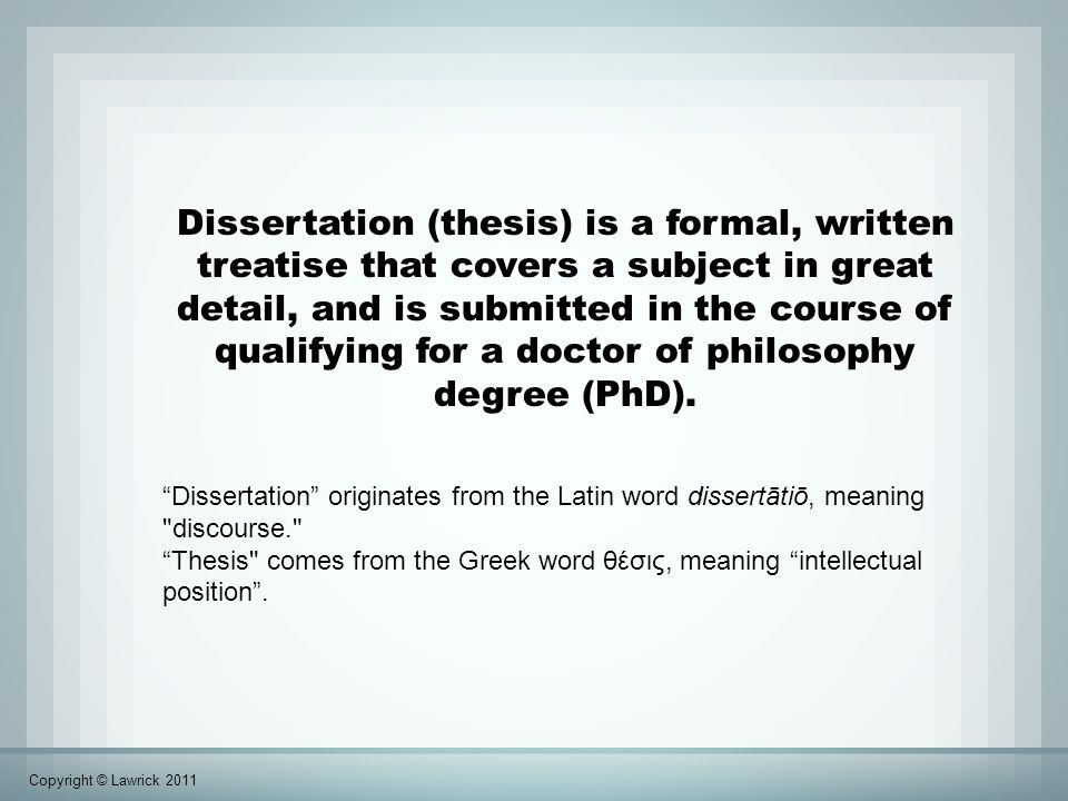 Dissertation (thesis) is a formal, written treatise that covers a subject in great detail, and is submitted in the course of qualifying for a doctor of philosophy degree (PhD).