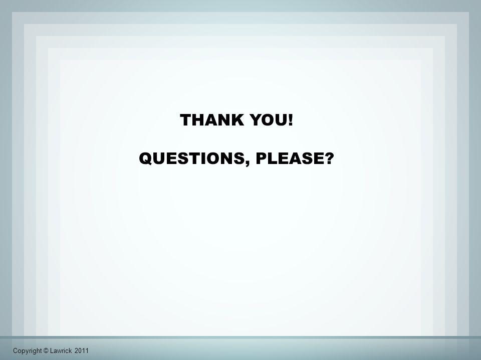 THANK YOU! QUESTIONS, PLEASE Copyright © Lawrick 2011