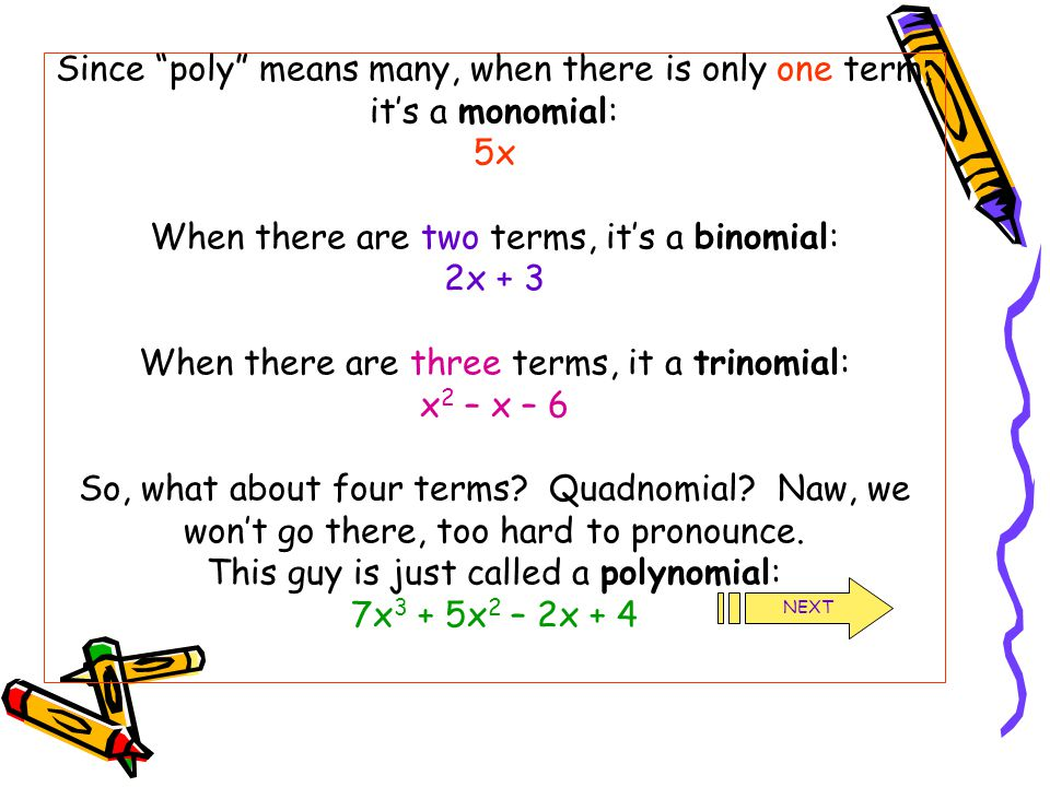 Since poly means many, when there is only one term, it's a monomial: 5x When there are two terms, it's a binomial: 2x + 3 When there are three terms, it a trinomial: x2 – x – 6 So, what about four terms Quadnomial Naw, we won't go there, too hard to pronounce. This guy is just called a polynomial: 7x3 + 5x2 – 2x + 4