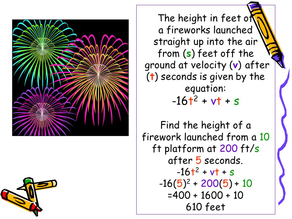 The height in feet of a fireworks launched straight up into the air from (s) feet off the ground at velocity (v) after (t) seconds is given by the equation: -16t2 + vt + s Find the height of a firework launched from a 10 ft platform at 200 ft/s after 5 seconds.