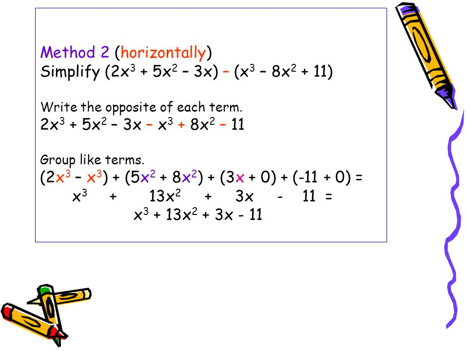 Method 2 (horizontally) Simplify (2x3 + 5x2 – 3x) – (x3 – 8x2 + 11) Write the opposite of each term.