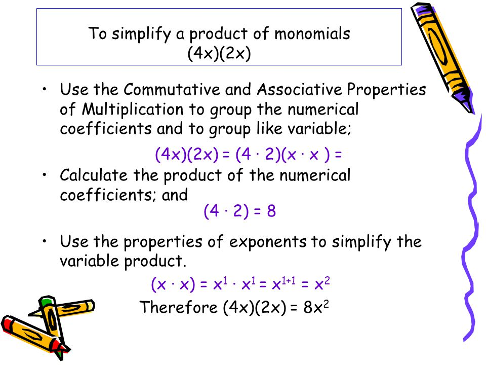 To simplify a product of monomials (4x)(2x)