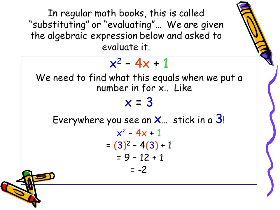 In regular math books, this is called substituting or evaluating … We are given the algebraic expression below and asked to evaluate it.