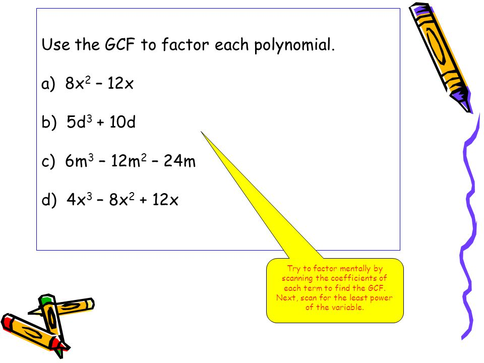 Use the GCF to factor each polynomial