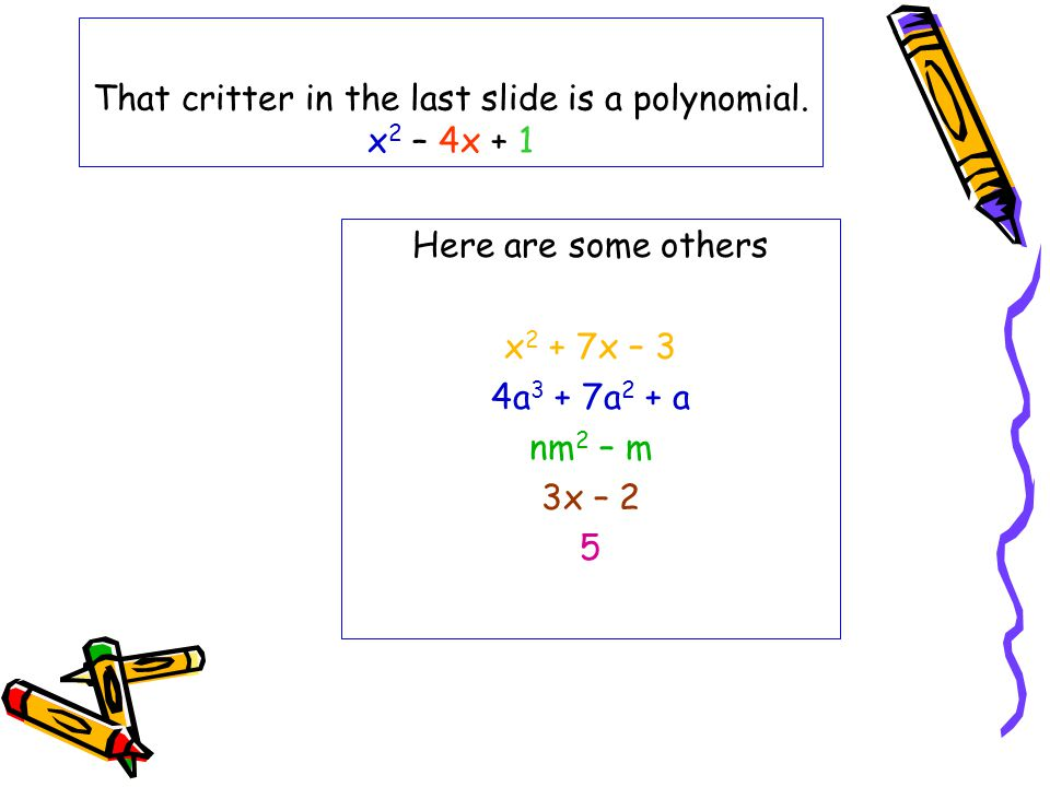 That critter in the last slide is a polynomial. x2 – 4x + 1