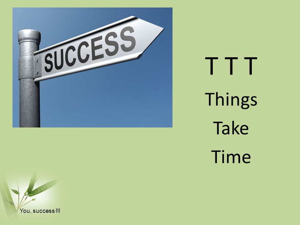 T T T Things Take Time You, success !!!