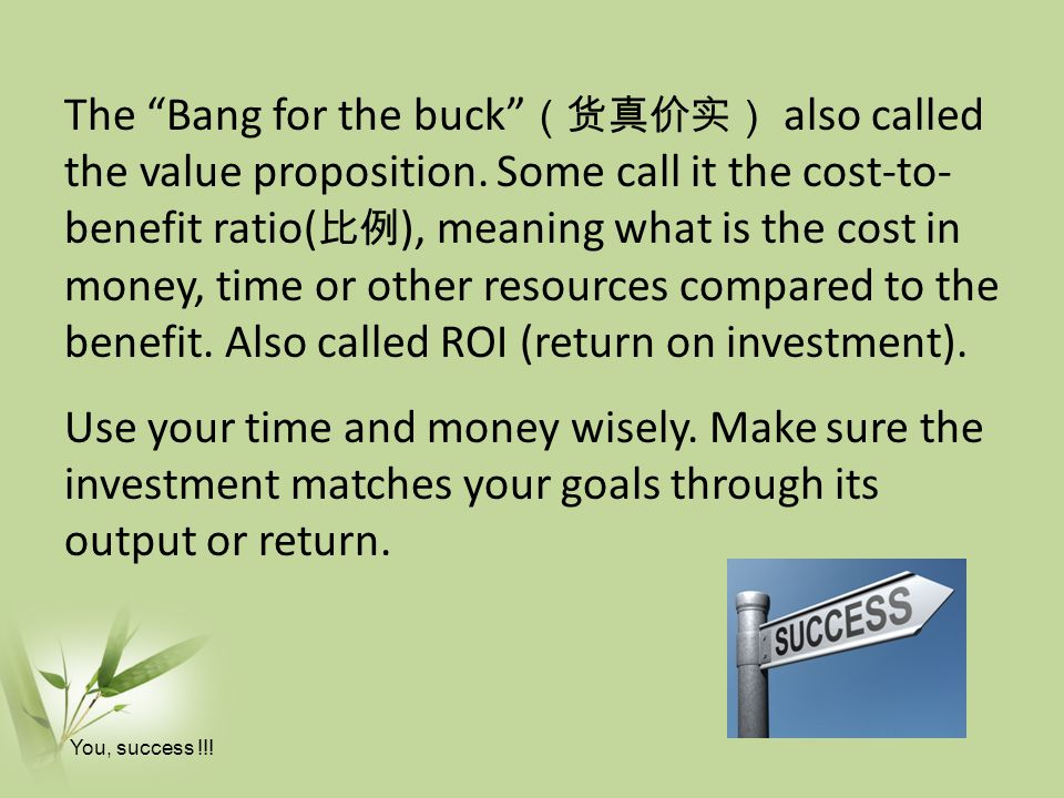 The Bang for the buck (货真价实) also called the value proposition