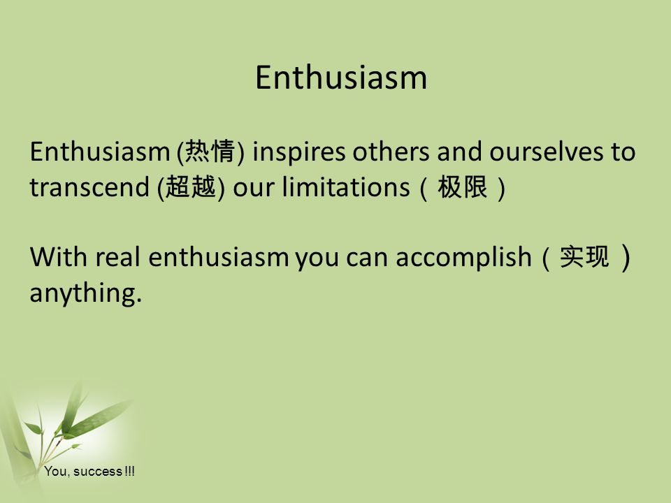 Enthusiasm Enthusiasm (热情) inspires others and ourselves to transcend (超越) our limitations(极限) With real enthusiasm you can accomplish(实现) anything.