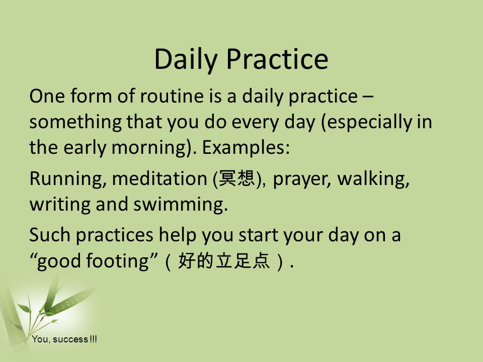 Daily Practice One form of routine is a daily practice – something that you do every day (especially in the early morning). Examples: