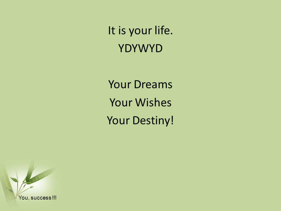 It is your life. YDYWYD Your Dreams Your Wishes Your Destiny!