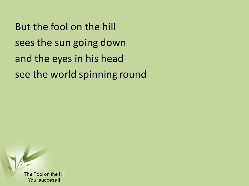 But the fool on the hill sees the sun going down and the eyes in his head see the world spinning round