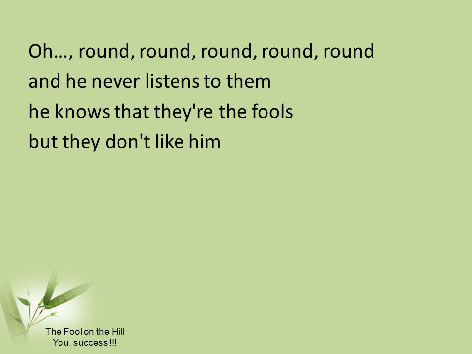 Oh…, round, round, round, round, round and he never listens to them he knows that they re the fools but they don t like him
