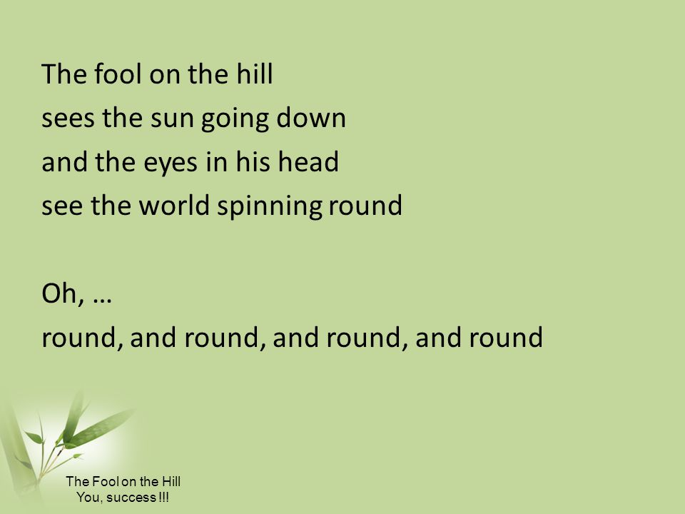 The fool on the hill sees the sun going down and the eyes in his head see the world spinning round Oh, … round, and round, and round, and round
