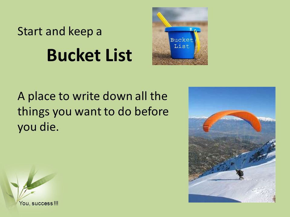 Start and keep a Bucket List A place to write down all the things you want to do before you die.