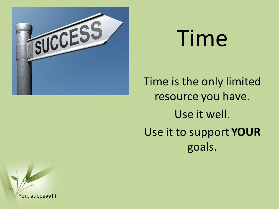 Time Time is the only limited resource you have. Use it well.