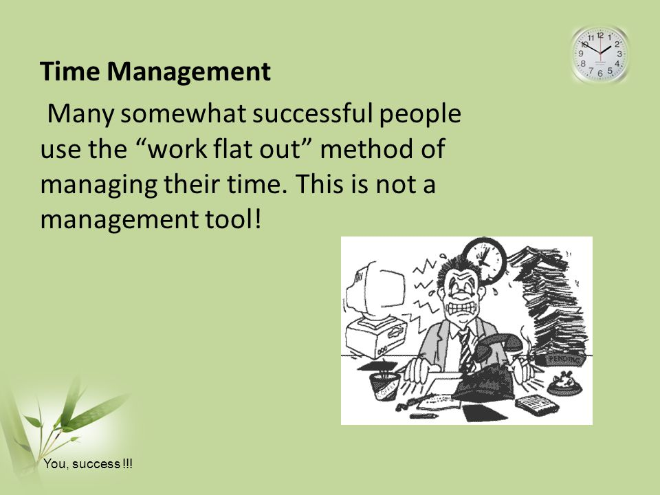 Time Management Many somewhat successful people use the work flat out method of managing their time. This is not a management tool!