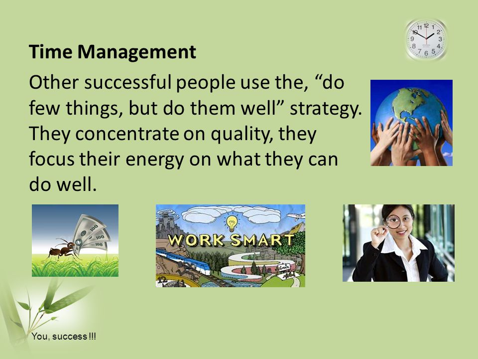 Time Management Other successful people use the, do few things, but do them well strategy. They concentrate on quality, they focus their energy on what they can do well.