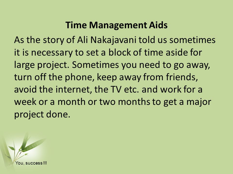 Time Management Aids As the story of Ali Nakajavani told us sometimes it is necessary to set a block of time aside for large project. Sometimes you need to go away, turn off the phone, keep away from friends, avoid the internet, the TV etc. and work for a week or a month or two months to get a major project done.