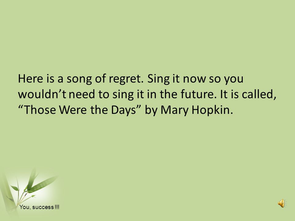 Here is a song of regret. Sing it now so you wouldn't need to sing it in the future. It is called, Those Were the Days by Mary Hopkin.