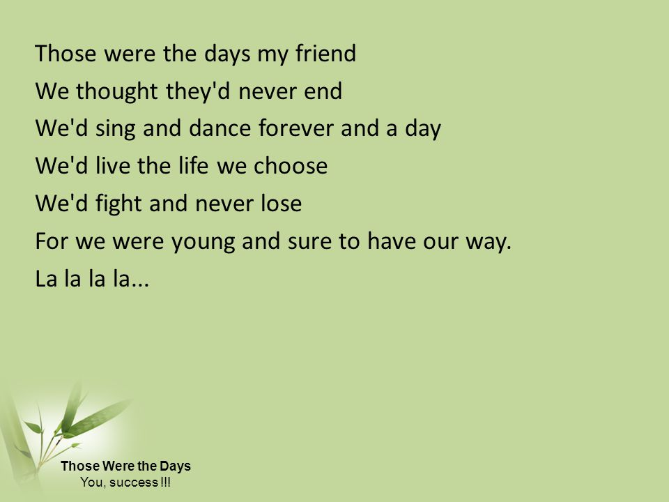 Those were the days my friend We thought they d never end We d sing and dance forever and a day We d live the life we choose We d fight and never lose For we were young and sure to have our way. La la la la...