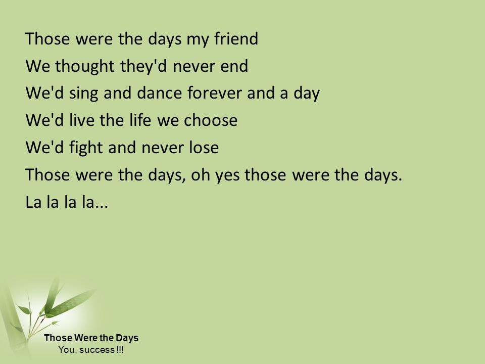 Those were the days my friend We thought they d never end We d sing and dance forever and a day We d live the life we choose We d fight and never lose Those were the days, oh yes those were the days. La la la la...