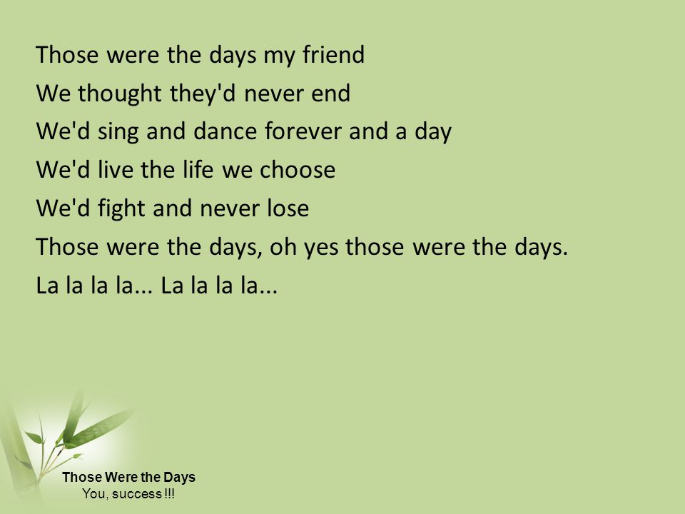 Those were the days my friend We thought they d never end We d sing and dance forever and a day We d live the life we choose We d fight and never lose Those were the days, oh yes those were the days. La la la la... La la la la...