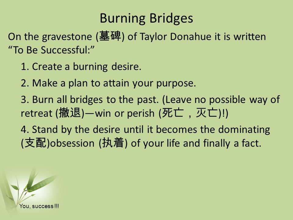 Burning Bridges On the gravestone (墓碑) of Taylor Donahue it is written To Be Successful: 1. Create a burning desire.