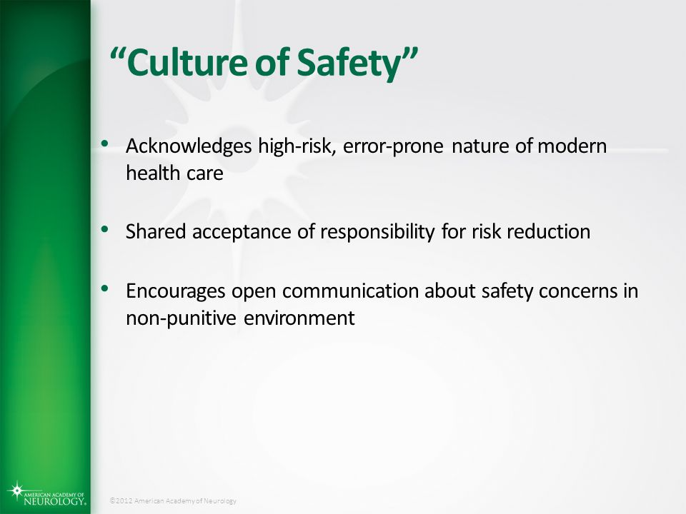 Culture of Safety Acknowledges high-risk, error-prone nature of modern health care. Shared acceptance of responsibility for risk reduction.
