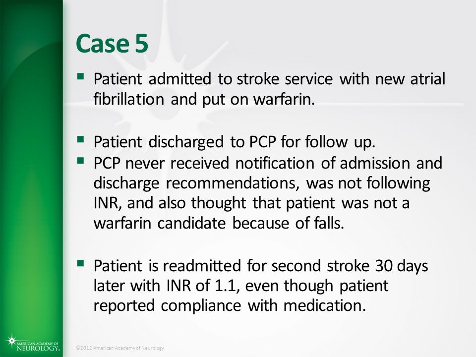 Case 5 Patient admitted to stroke service with new atrial fibrillation and put on warfarin. Patient discharged to PCP for follow up.