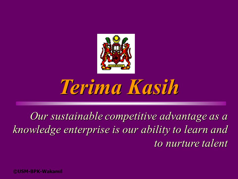 Terima Kasih Our sustainable competitive advantage as a knowledge enterprise is our ability to learn and to nurture talent.