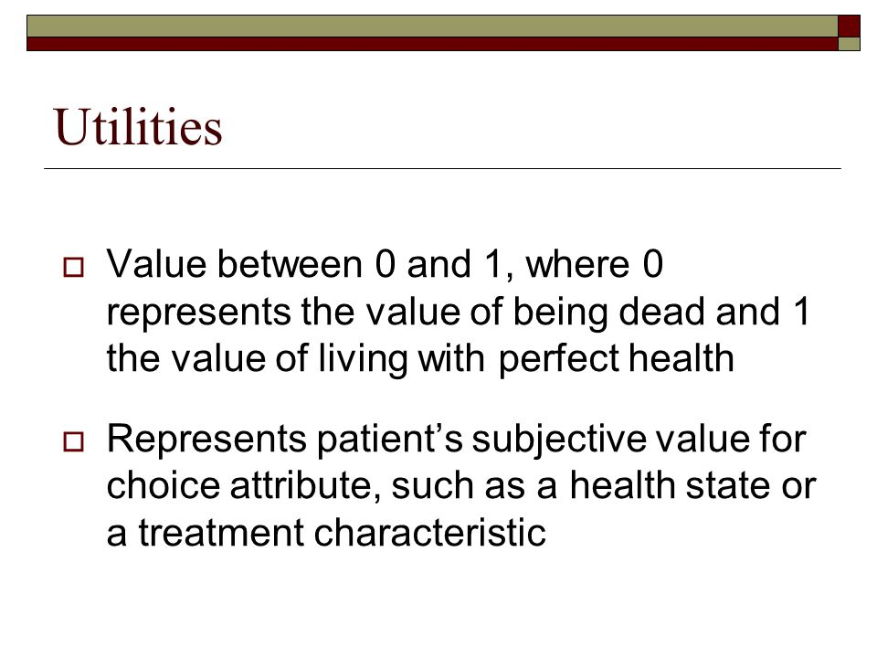 Utilities Value between 0 and 1, where 0 represents the value of being dead and 1 the value of living with perfect health.