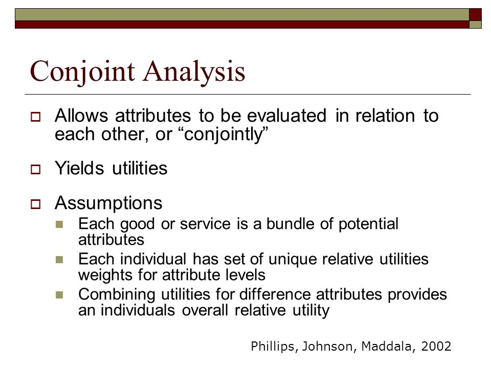 Conjoint Analysis Allows attributes to be evaluated in relation to each other, or conjointly Yields utilities.