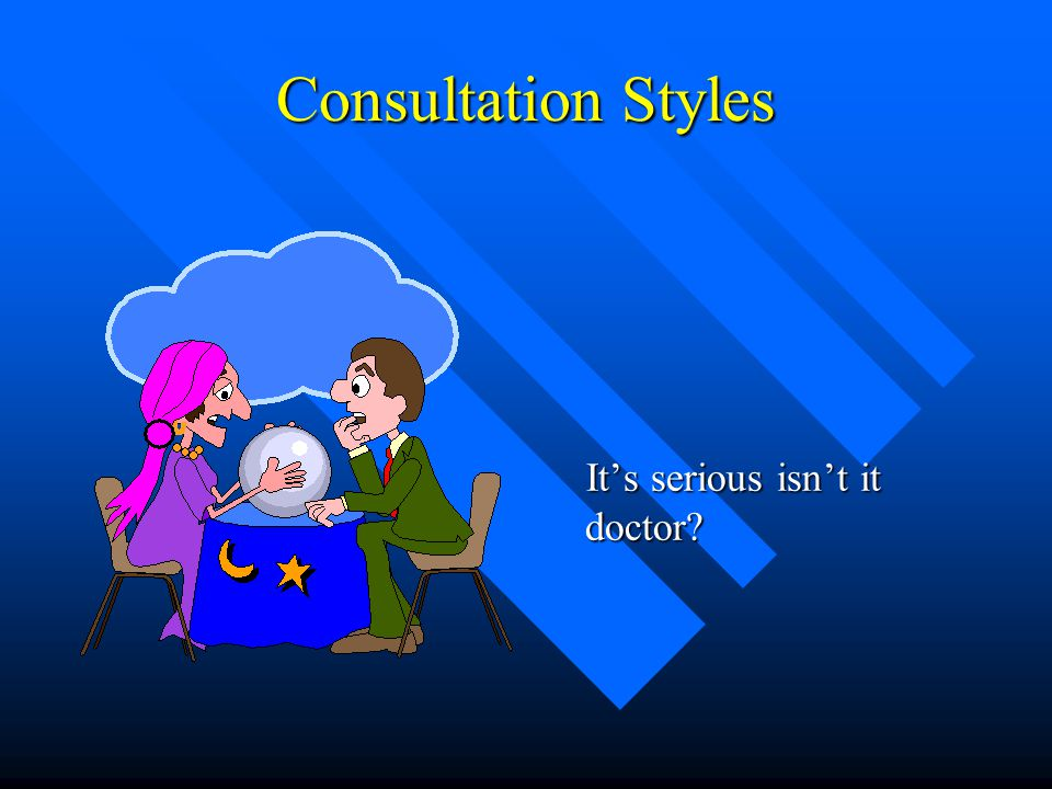 Consultation Styles It's serious isn't it doctor