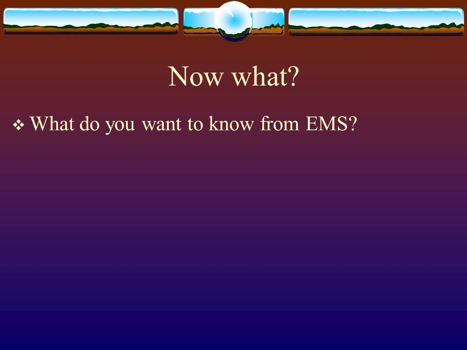 Now what What do you want to know from EMS