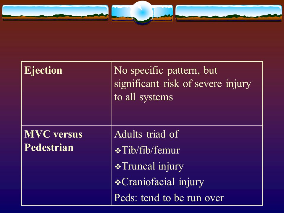 Ejection No specific pattern, but significant risk of severe injury to all systems. MVC versus Pedestrian.