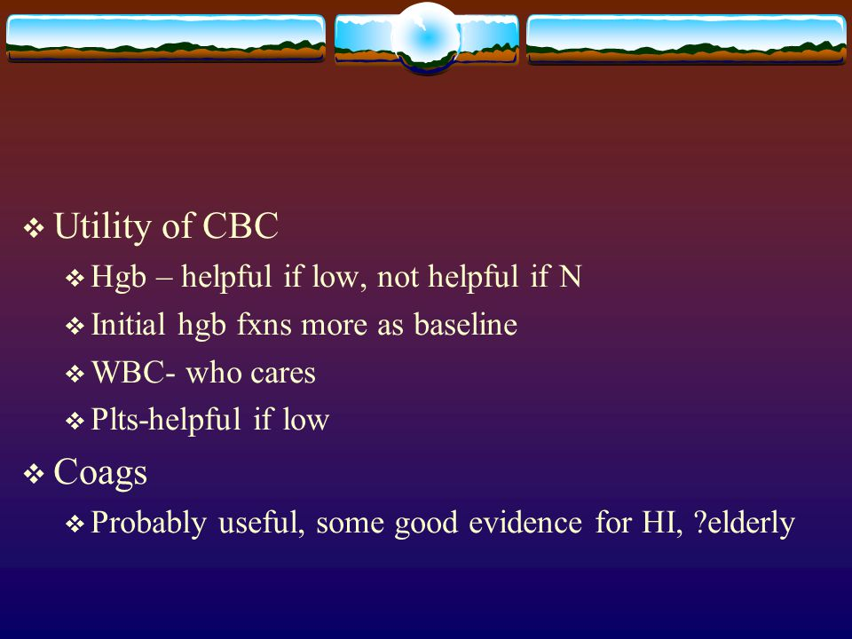 Utility of CBC Coags Hgb – helpful if low, not helpful if N