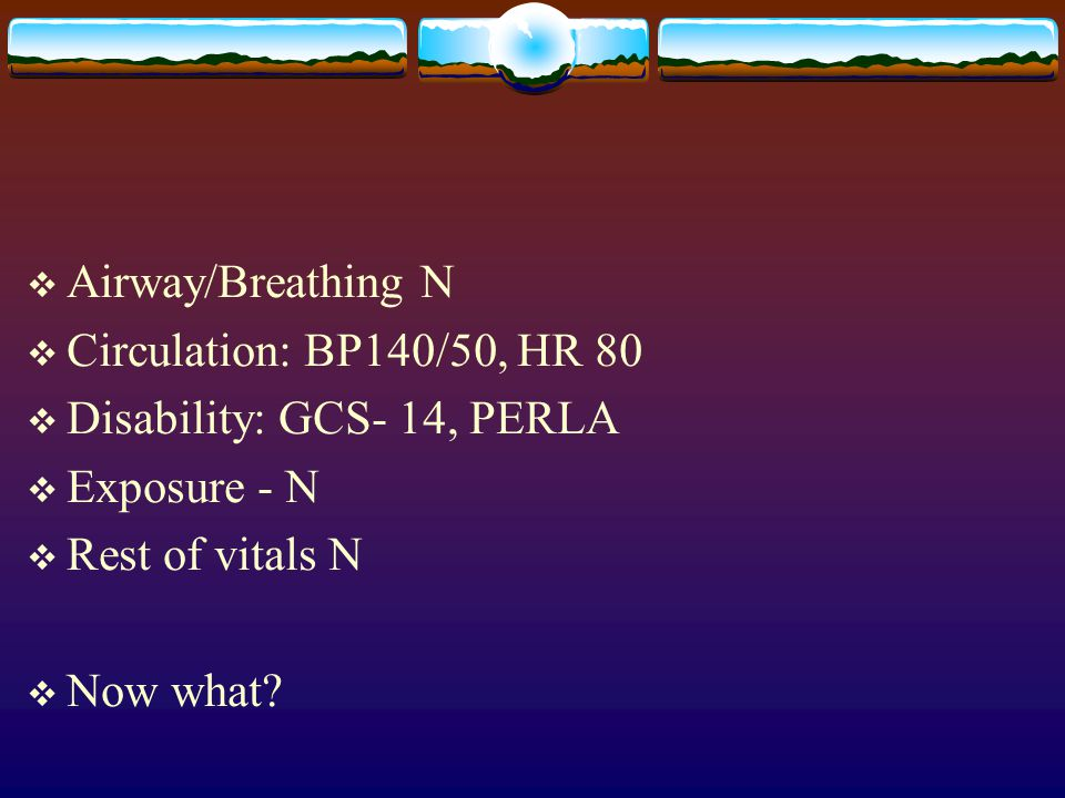 Airway/Breathing N Circulation: BP140/50, HR 80. Disability: GCS- 14, PERLA. Exposure - N. Rest of vitals N.