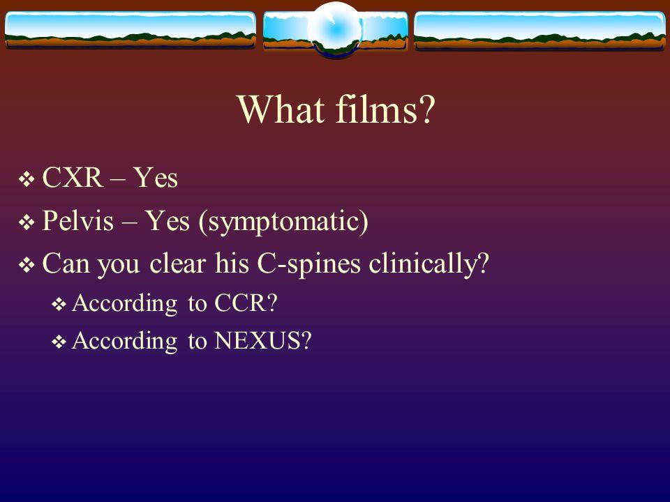 What films CXR – Yes Pelvis – Yes (symptomatic)