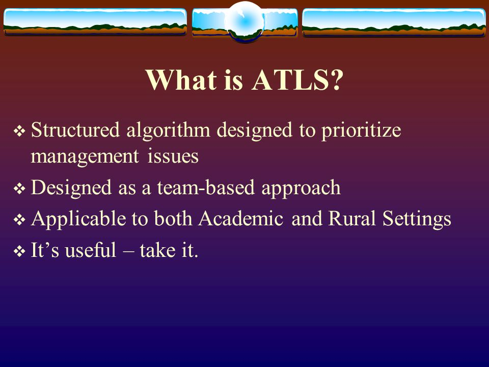 What is ATLS Structured algorithm designed to prioritize management issues. Designed as a team-based approach.