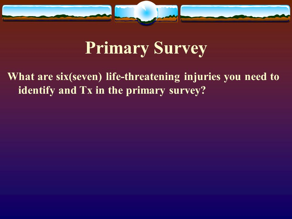 Primary Survey What are six(seven) life-threatening injuries you need to identify and Tx in the primary survey