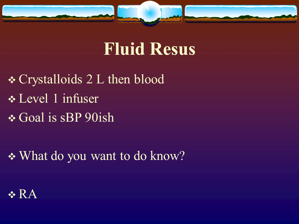 Fluid Resus Crystalloids 2 L then blood Level 1 infuser